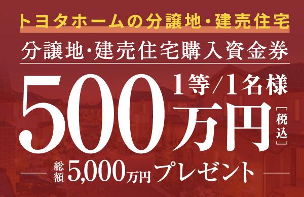 トヨタホームの分譲地・建売住宅購入資金券総額5,000万円プレゼントキャンペーンページを別ウインドウで開きます